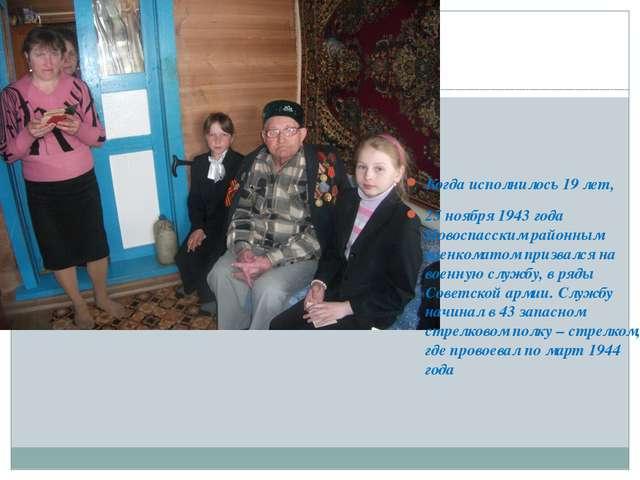Когда исполнилось 19 лет, 25 ноября 1943 года Новоспасским районным военкома...