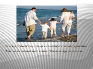 Понятие жизненный цикл семьи. Основные кризисы семьи. Подготовила: Белозерова