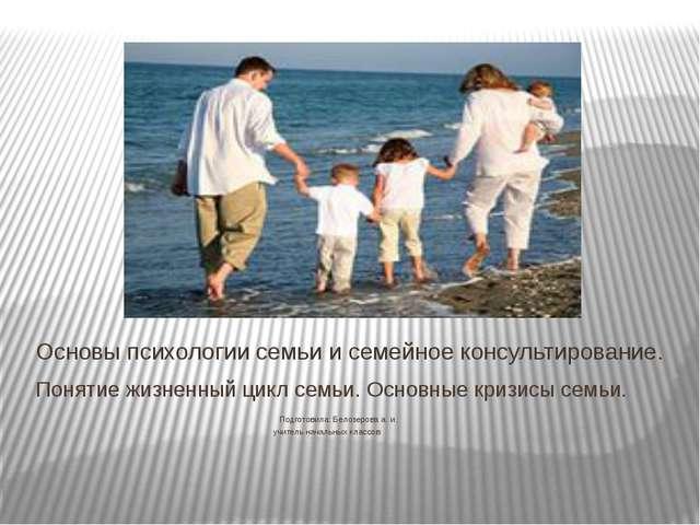 Понятие жизненный цикл семьи. Основные кризисы семьи. Подготовила: Белозерова...