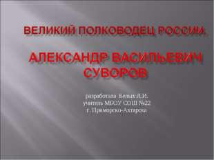 разработала Белых Л.И. учитель МБОУ СОШ №22 г. Приморско-Ахтарска