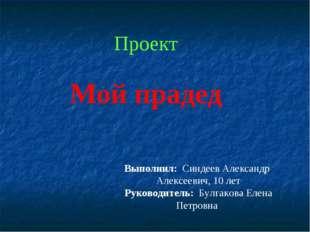 Проект Мой прадед Выполнил: Синдеев Александр Алексеевич, 10 лет Руководитель
