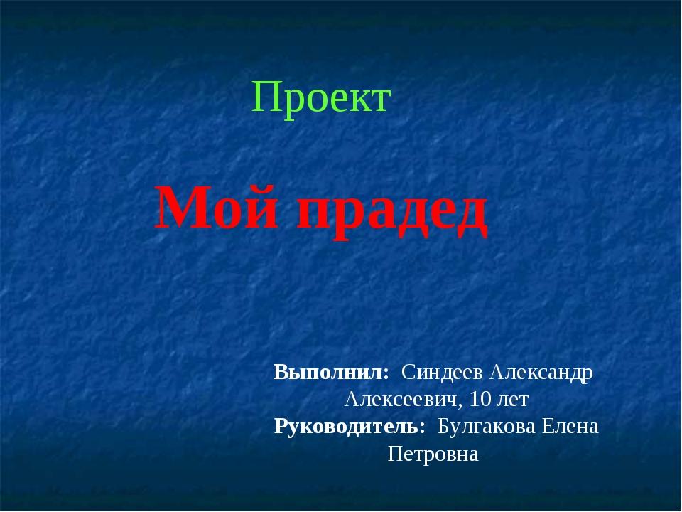 Проект Мой прадед Выполнил: Синдеев Александр Алексеевич, 10 лет Руководитель...
