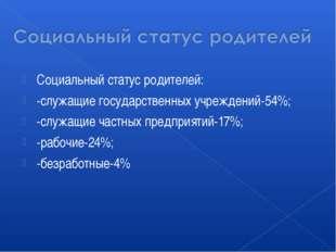 Социальный статус родителей: -служащие государственных учреждений-54%; -служа