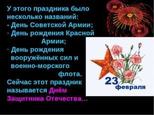 У этого праздника было несколько названий: - День Советской Армии; День рожде