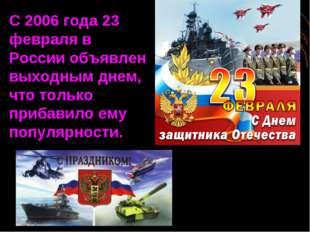 С 2006 года 23 февраля в России объявлен выходным днем, что только прибавило