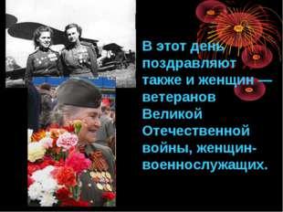 В этот день поздравляют также и женщин— ветеранов Великой Отечественной войн