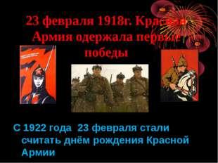 23 февраля 1918г. Красная Армия одержала первые победы С 1922 года 23 февраля