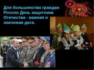Для большинства граждан России День защитника Отечества - важная и значимая д