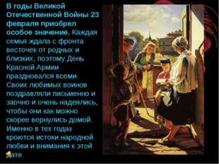 В годы Великой Отечественной Войны 23 февраля приобрел особое значение. Кажда
