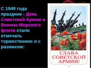 С 1949 года праздник - День Советской Армии и Военно-Морского флота стали отм