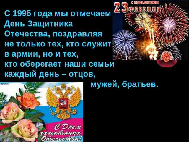 С 1995 года мы отмечаем День Защитника Отечества, поздравляя не только тех, к...