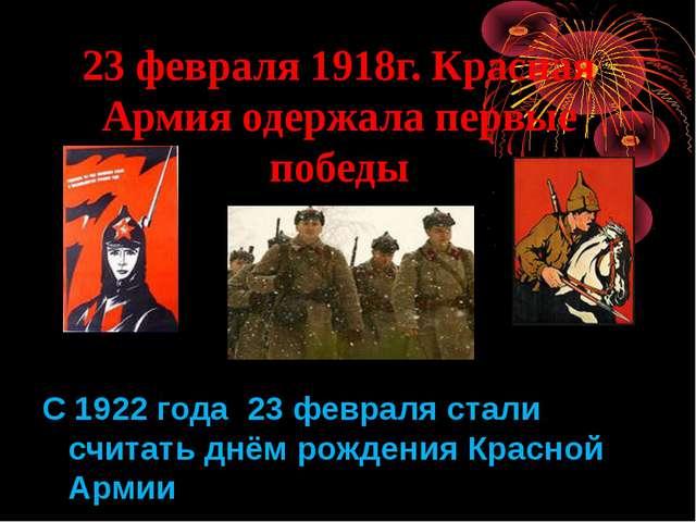 23 февраля 1918г. Красная Армия одержала первые победы С 1922 года 23 февраля...