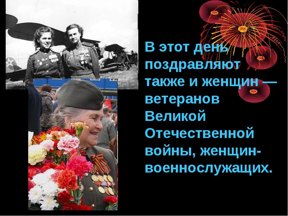 В этот день поздравляют также и женщин— ветеранов Великой Отечественной войн...