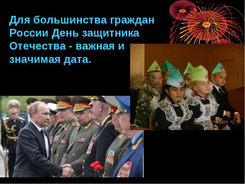 Для большинства граждан России День защитника Отечества - важная и значимая д...