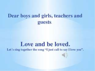 Dear boys and girls, teachers and guests. Love and be loved. Let´s sing toget