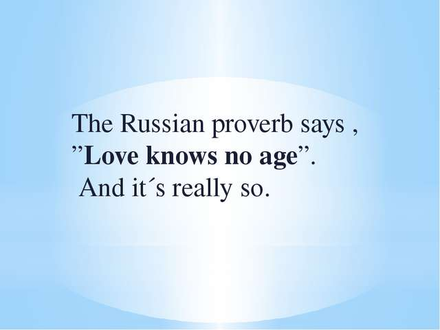 "The Russian proverb says , ""Love knows no age"". And it´s really so."