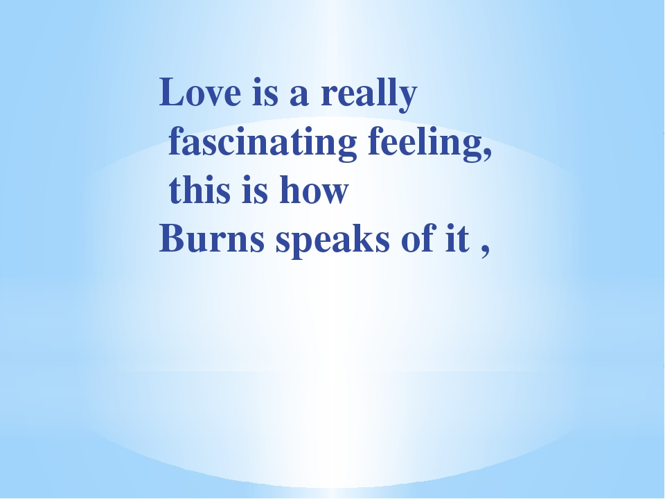 Love is a really fascinating feeling, this is how Burns speaks of it ,