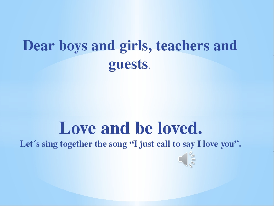Dear boys and girls, teachers and guests. Love and be loved. Let´s sing toget...