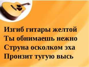 Изгиб гитары желтой Ты обнимаешь нежно Струна осколком эха Пронзит тугую высь
