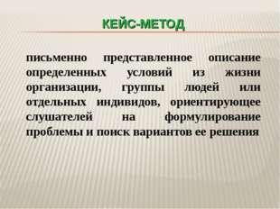 КЕЙС-МЕТОД письменно представленное описание определенных условий из жизни ор