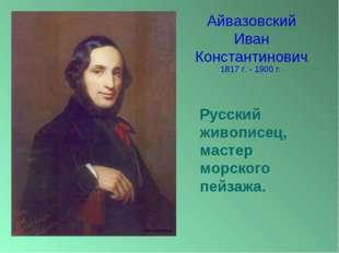 Айвазовский Иван Константинович Русский живописец, мастер морского пейзажа. 1