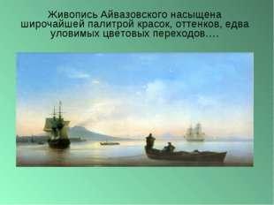 Живопись Айвазовского насыщена широчайшей палитрой красок, оттенков, едва уло