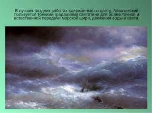 В лучших поздних работах сдержанных по цвету, Айвазовский пользуется тонкими