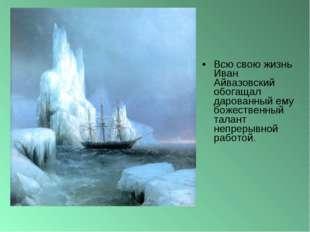 Всю свою жизнь Иван Айвазовский обогащал дарованный ему божественный талант н