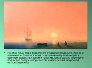 Но одно лишь море владело его душой безраздельно. Живое и изменчивое, безоста