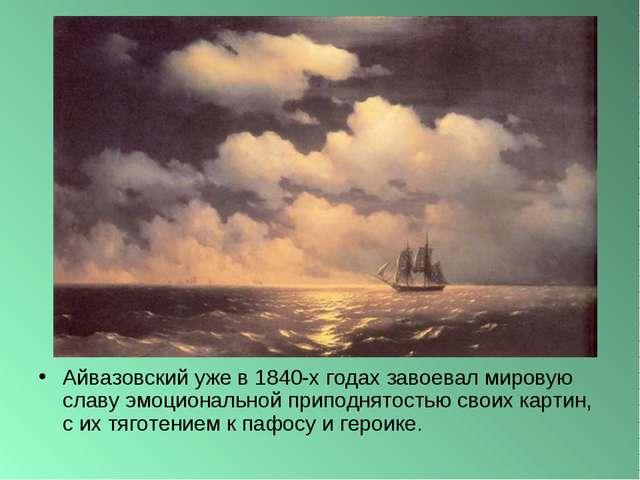 Айвазовский уже в 1840-х годах завоевал мировую славу эмоциональной приподнят...