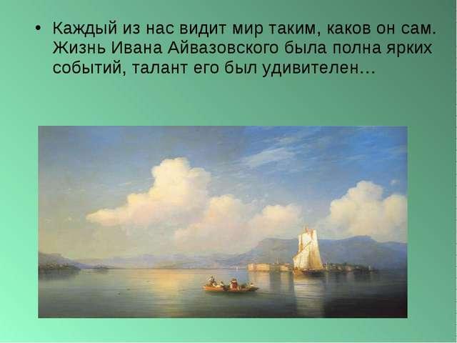 Каждый из нас видит мир таким, каков он сам. ЖизньИвана Айвазовского была по...