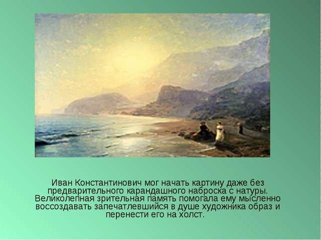Иван Константинович мог начать картину даже без предварительного карандашного...