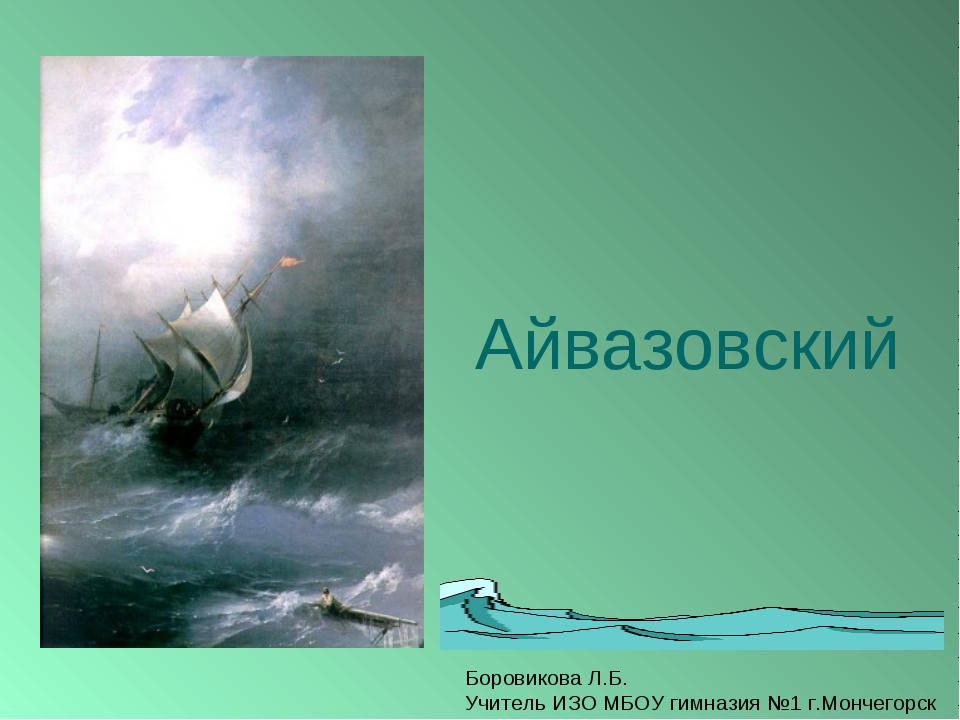 Айвазовский Боровикова Л.Б. Учитель ИЗО МБОУ гимназия №1 г.Мончегорск