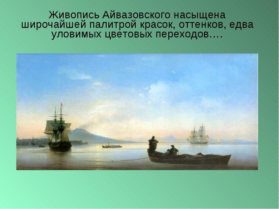Живопись Айвазовского насыщена широчайшей палитрой красок, оттенков, едва уло...