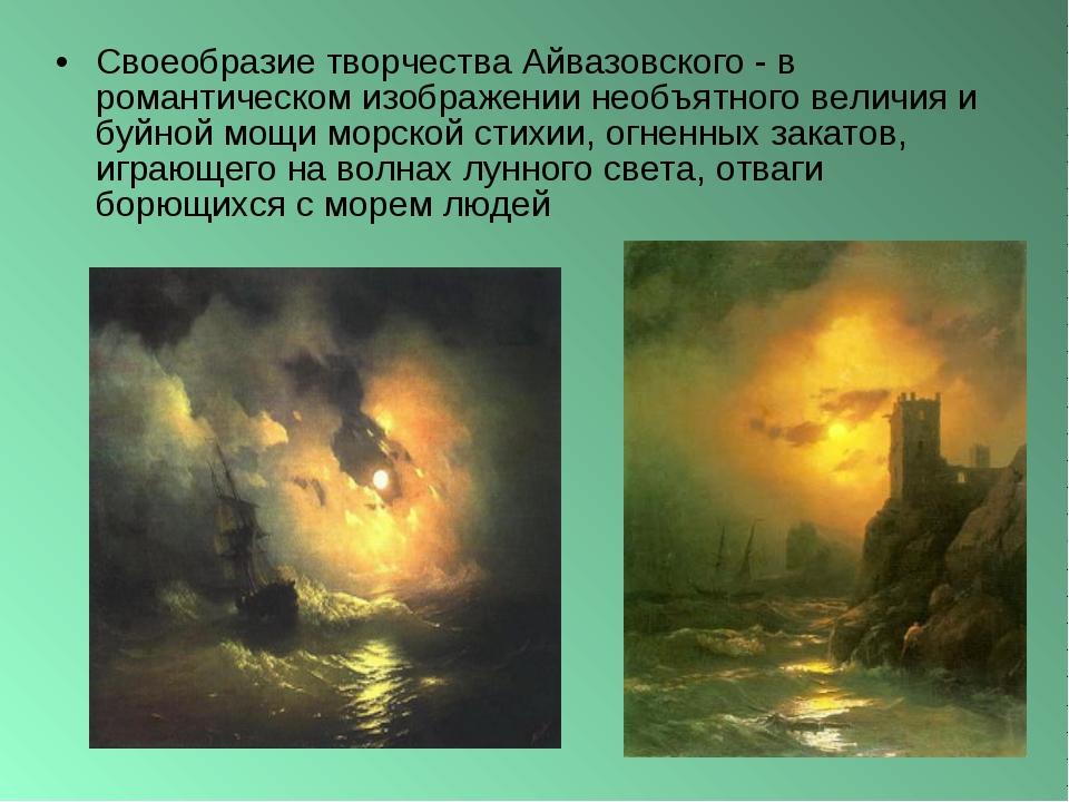 Своеобразие творчества Айвазовского - в романтическом изображении необъятного...