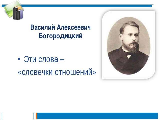 Василий Алексеевич Богородицкий Эти слова – «словечки отношений»