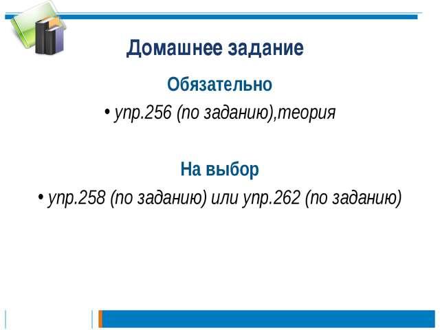 Домашнее задание Обязательно упр.256 (по заданию),теория На выбор упр.258 (по...