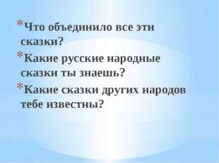 Что объединило все эти сказки? Какие русские народные сказки ты знаешь? Какие