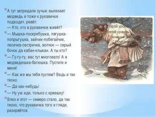 А тут затрещали сучья: вылезает медведь и тоже к рукавичке подходит, ревёт: —