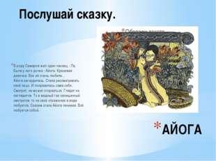 АЙОГА В роду Самаров жил один нанаец - Ла. Была у него дочка - Айога. Красива