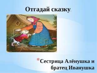 Сестрица Алёнушка и братец Иванушка Отгадай сказку.