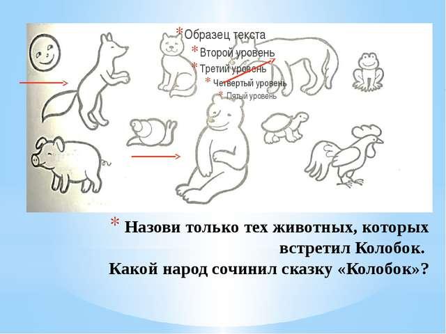 Назови только тех животных, которых встретил Колобок. Какой народ сочинил ска...