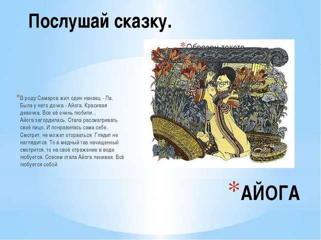 АЙОГА В роду Самаров жил один нанаец - Ла. Была у него дочка - Айога. Красива...