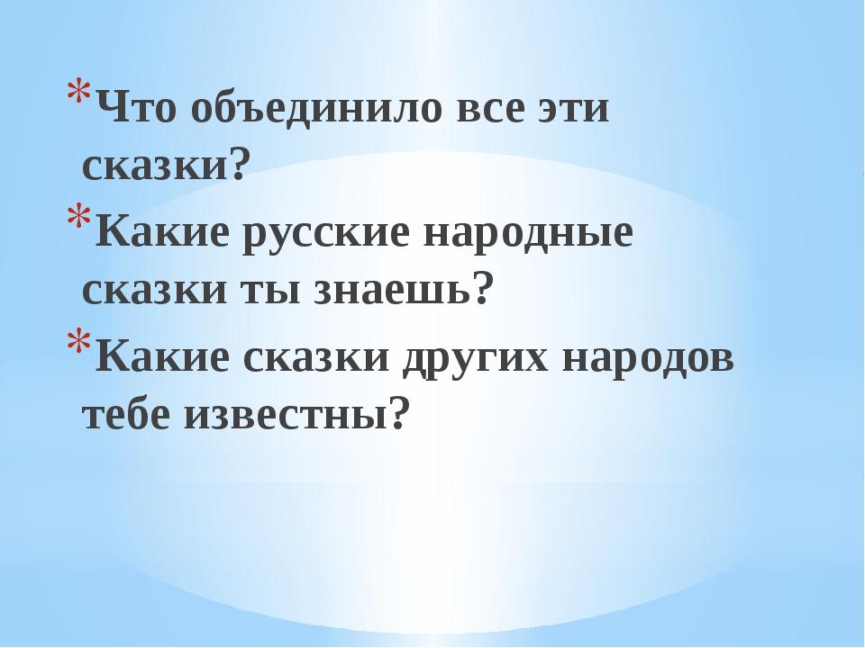 Что объединило все эти сказки? Какие русские народные сказки ты знаешь? Какие...