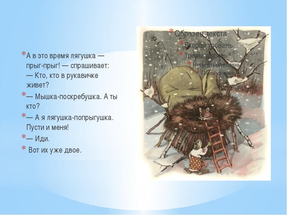 А в это время лягушка — прыг-прыг! — спрашивает: —Кто, кто в рукавичке живет...