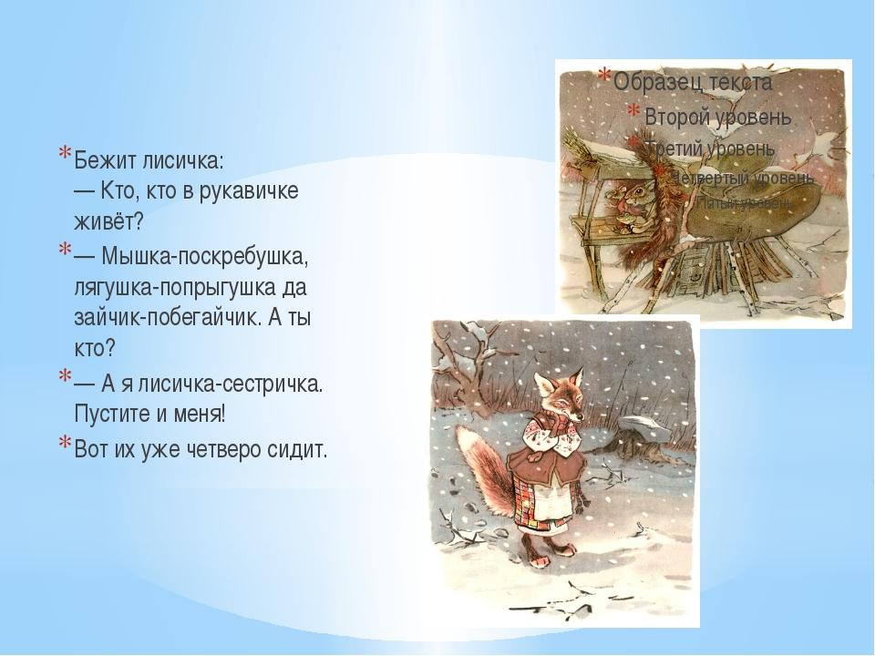 Бежит лисичка: —Кто, кто в рукавичке живёт? —Мышка-поскребушка, лягушка-поп...
