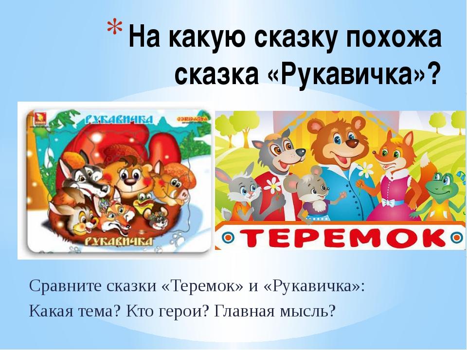 Сравните сказки «Теремок» и «Рукавичка»: Какая тема? Кто герои? Главная мысль...
