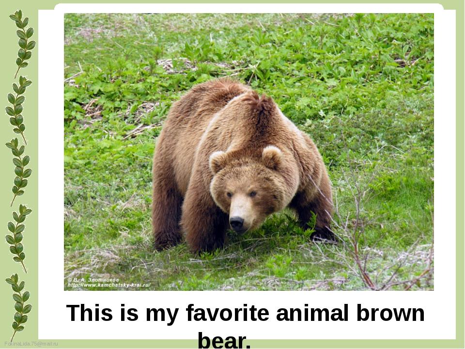 This is my favorite animal brown bear. FokinaLida.75@mail.ru