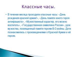 В течении месяца проходили классные часы: «День рождения красной армии!», «Де