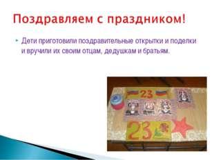 Дети приготовили поздравительные открытки и поделки и вручили их своим отцам,
